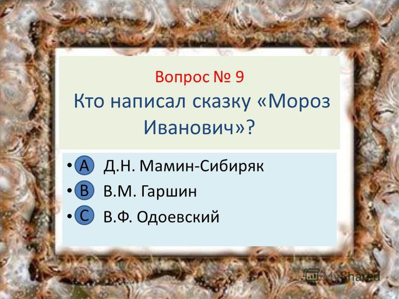 Вопрос 9 Кто написал сказку «Мороз Иванович»? А Д.Н. Мамин-Сибиряк В В.М. Гаршин С В.Ф. Одоевский А В С