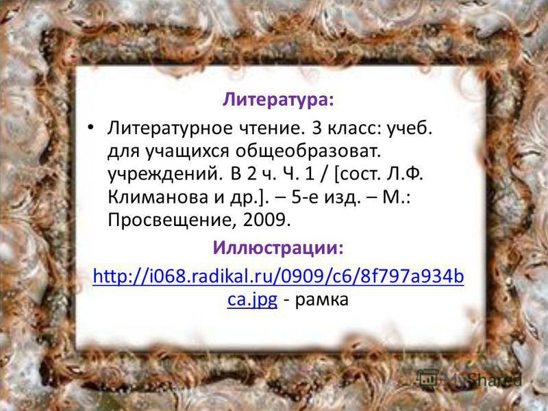 Литература: Литературное чтение. 3 класс: учеб. для учащихся общеобразоват. учреждений. В 2 ч. Ч. 1 / [сост. Л.Ф. Климанова и др.]. – 5-е изд. – М.: Просвещение, 2009. Иллюстрации: http://i068.radikal.ru/0909/c6/8f797a934b ca.jpghttp://i068.radikal.r