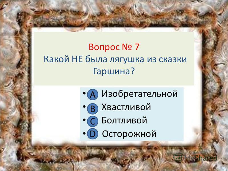 Вопрос 7 Какой НЕ была лягушка из сказки Гаршина? А Изобретательной В. Хвастливой С. Болтливой D Осторожной А В С D