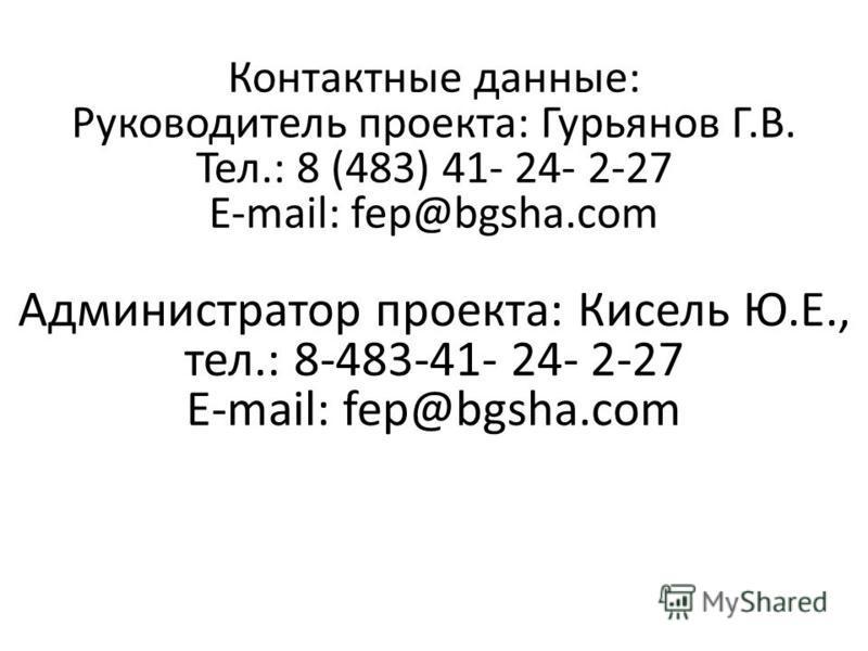 Контактные данные: Руководитель проекта: Гурьянов Г.В. Тел.: 8 (483) 41- 24- 2-27 E-mail: fep@bgsha.com Администратор проекта: Кисель Ю.Е., тел.: 8-483-41- 24- 2-27 E-mail: fep@bgsha.com