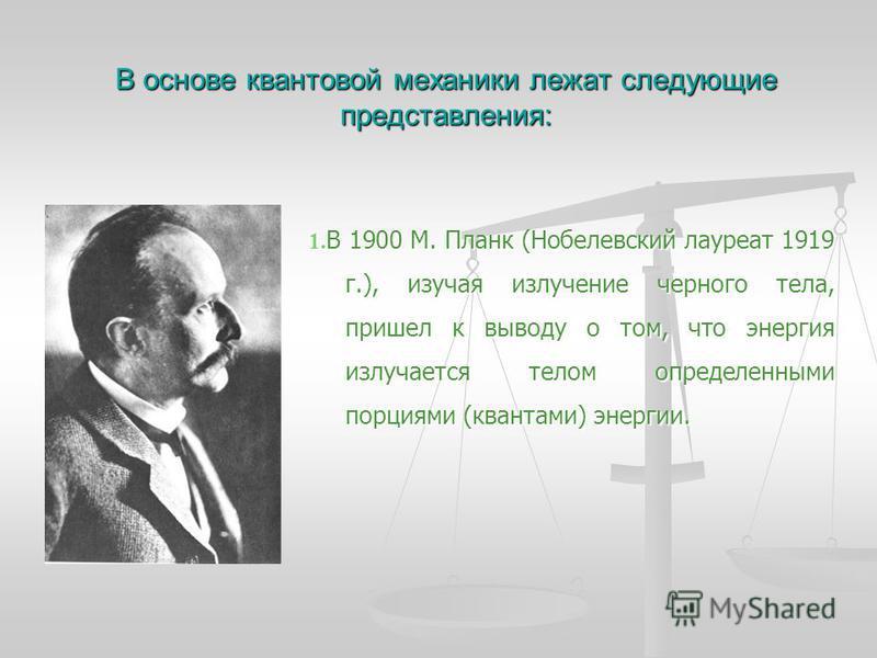 В основе квантовой механики лежат следующие представления: 1. В 1900 М. Планк (Нобелевский лауреат 1919 г.), изучая излучение черного тела, пришел к выводу о том, что энергия излучается телом определенными порциями (квантами) энергии.
