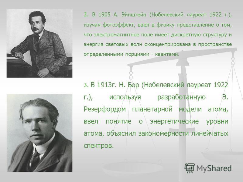 2. В 1905 А. Эйнштейн (Нобелевский лауреат 1922 г.), изучая фотоэффект, ввел в физику представление о том, что электромагнитное поле имеет дискретную структуру и энергия световых волн сконцентрирована в пространстве определенными порциями - квантами.