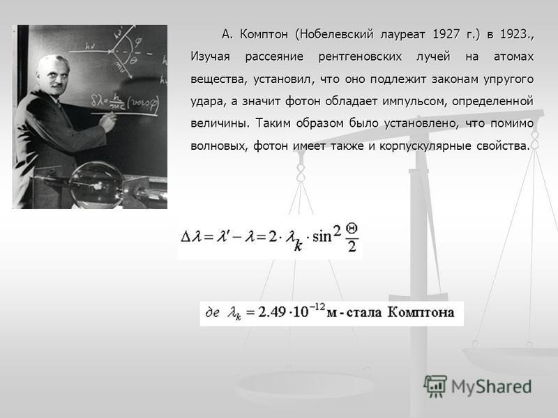 А. Комптон (Нобелевский лауреат 1927 г.) в 1923., Изучая рассеяние рентгеновских лучей на атомах вещества, установил, что оно подлежит законам упругого удара, а значит фотон обладает импульсом, определенной величины. Таким образом было установлено, ч
