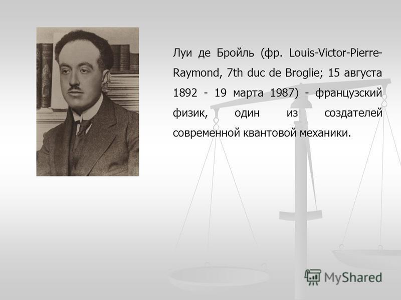 Луи де Бройль (фр. Louis-Victor-Pierre- Raymond, 7th duc de Broglie; 15 августа 1892 - 19 марта 1987) - французский физик, один из создателей современной квантовой механики.