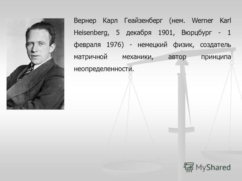 Вернер Карл Геайзенберг (нем. Werner Karl Heisenberg, 5 декабря 1901, Вюрцбург - 1 февраля 1976) - немецкий физик, создатель матричной механики, автор принципа неопределенности.