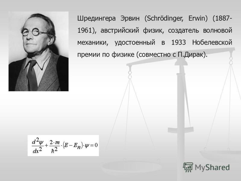 Шредингера Эрвин (Schrödinger, Erwin) (1887- 1961), австрийский физик, создатель волновой механики, удостоенный в 1933 Нобелевской премии по физике (совместно с П.Дирак).