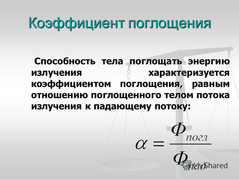 Коэффициент поглощения Способность тела поглощать энергию излучения характеризуется коэффициентом поглощения, равным отношению поглощенного телом потока излучения к падающему потоку: Способность тела поглощать энергию излучения характеризуется коэффи
