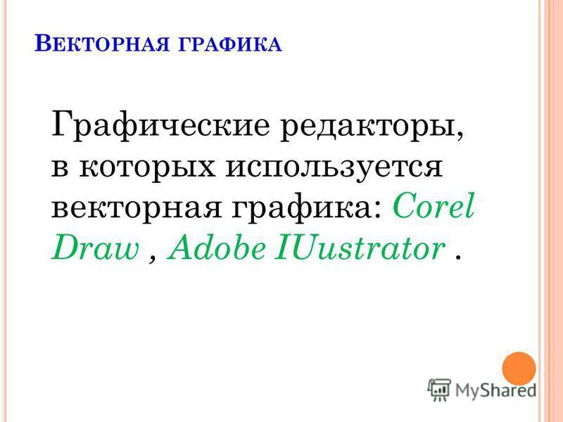 В ЕКТОРНАЯ ГРАФИКА Графические редакторы, в которых используется векторная графика: Corel Draw, Adobe IUustrator.