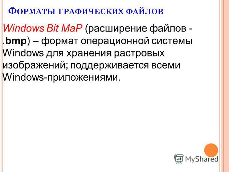 Ф ОРМАТЫ ГРАФИЧЕСКИХ ФАЙЛОВ Windows Bit MaP (расширение файлов -.bmp) – формат операционной системы Windows для хранения растровых изображений; поддерживается всеми Windows-приложениями.