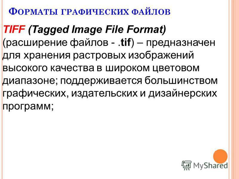 Ф ОРМАТЫ ГРАФИЧЕСКИХ ФАЙЛОВ TIFF (Tagged Image File Format) (расширение файлов -.tif) – предназначен для хранения растровых изображений высокого качества в широком цветовом диапазоне; поддерживается большинством графических, издательских и дизайнерск