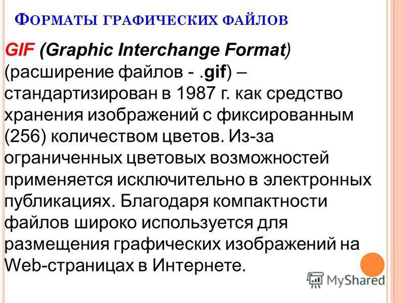 Ф ОРМАТЫ ГРАФИЧЕСКИХ ФАЙЛОВ GIF (Graphic Interchange Format) (расширение файлов -.gif) – стандартизирован в 1987 г. как средство хранения изображений с фиксированным (256) количеством цветов. Из-за ограниченных цветовых возможностей применяется исклю