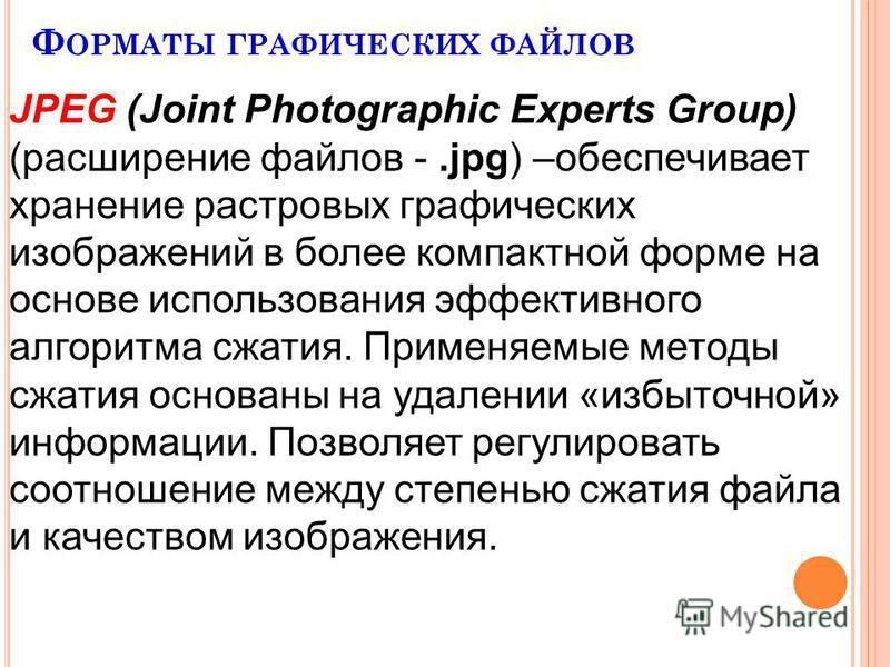 Ф ОРМАТЫ ГРАФИЧЕСКИХ ФАЙЛОВ JPEG (Joint Photographic Experts Group) (расширение файлов -.jpg) –обеспечивает хранение растровых графических изображений в более компактной форме на основе использования эффективного алгоритма сжатия. Применяемые методы