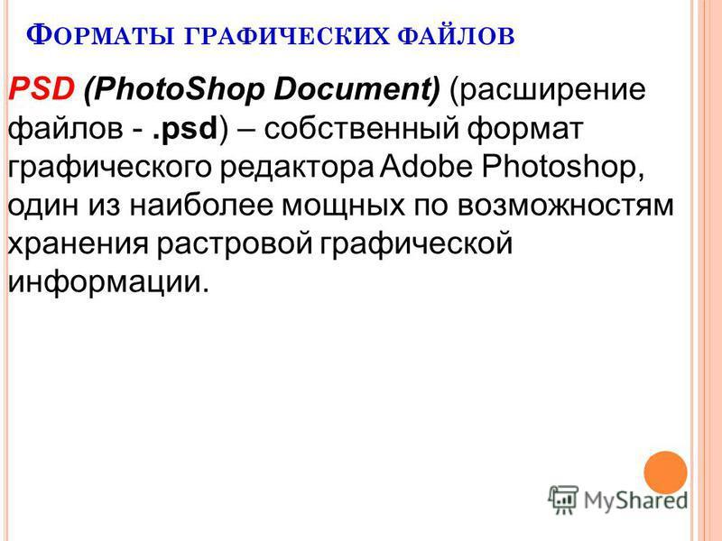 Ф ОРМАТЫ ГРАФИЧЕСКИХ ФАЙЛОВ PSD (PhotoShop Document) (расширение файлов -.psd) – собственный формат графического редактора Adobe Photoshop, один из наиболее мощных по возможностям хранения растровой графической информации.
