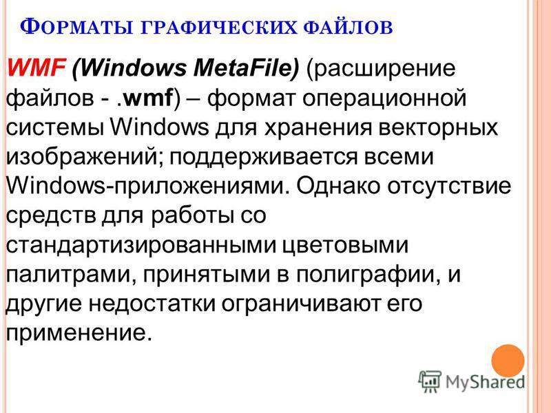 Ф ОРМАТЫ ГРАФИЧЕСКИХ ФАЙЛОВ WMF (Windows MetaFile) (расширение файлов -.wmf) – формат операционной системы Windows для хранения векторных изображений; поддерживается всеми Windows-приложениями. Однако отсутствие средств для работы со стандартизирован