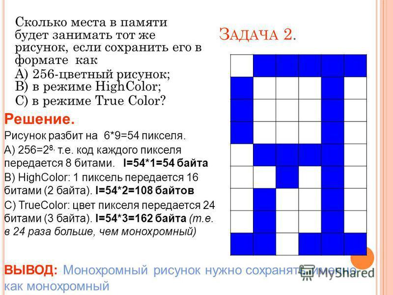 З АДАЧА 2. Сколько места в памяти будет занимать тот же рисунок, если сохранить его в формате как А) 256-цветный рисунок; В) в режиме HighColor; С) в режиме True Color? Решение. Рисунок разбит на 6*9=54 пикселя. А) 256=2 8, т.е. код каждого пикселя п