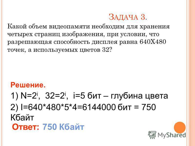 З АДАЧА 3. Какой объем видеопамяти необходим для хранения четырех страниц изображения, при условии, что разрешающая способность дисплея равна 640Х480 точек, а используемых цветов 32? Решение. 1) N=2 i, 32=2 i, i=5 бит – глубина цвета 2) I=640*480*5*4
