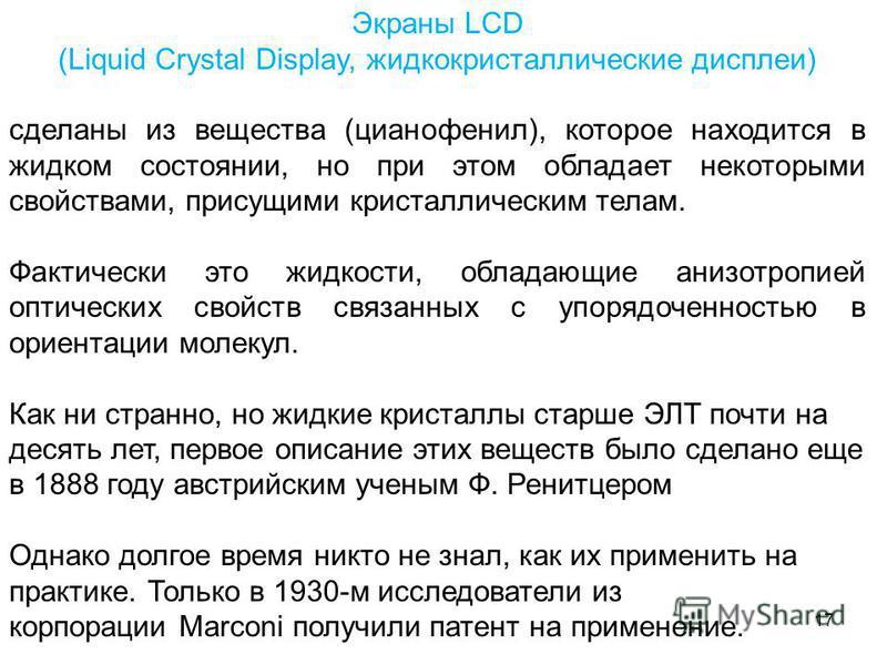 17 Экраны LCD (Liquid Crystal Display, жидкокристаллические дисплеи) сделаны из вещества (цианофенил), которое находится в жидком состоянии, но при этом обладает некоторыми свойствами, присущими кристаллическим телам. Фактически это жидкости, обладаю