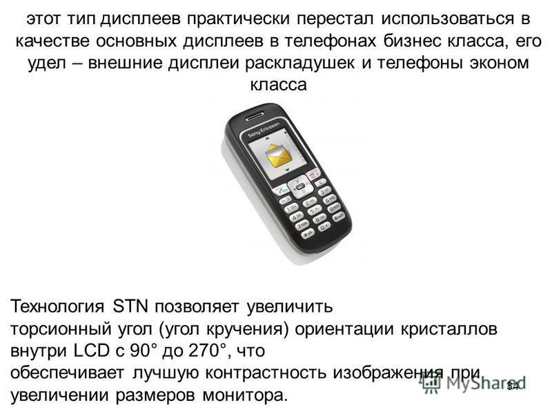 34 этот тип дисплеев практически перестал использоваться в качестве основных дисплеев в телефонах бизнес класса, его удел – внешние дисплеи раскладушек и телефоны эконом класса Технология STN позволяет увеличить торсионный угол (угол кручения) ориент