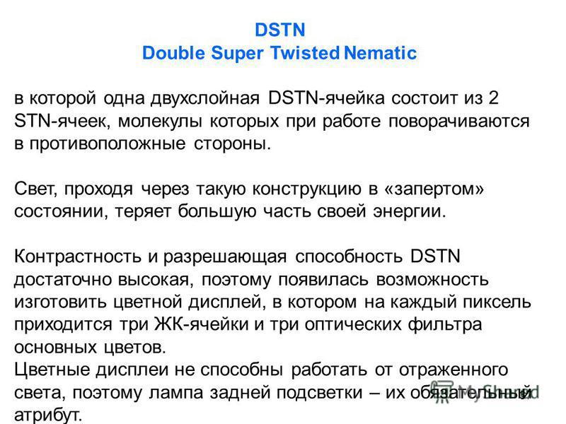 37 DSTN Double Super Twisted Nematic в которой одна двухслойная DSTN-ячейка состоит из 2 STN-ячеек, молекулы которых при работе поворачиваются в противоположные стороны. Свет, проходя через такую конструкцию в «запертом» состоянии, теряет большую час