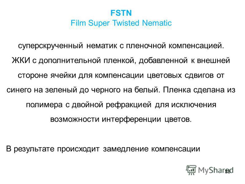 38 FSTN Film Super Twisted Nematic суперскрученный нематик с пленочной компенсацией. ЖКИ с дополнительной пленкой, добавленной к внешней стороне ячейки для компенсации цветовых сдвигов от синего на зеленый до черного на белый. Пленка сделана из полим