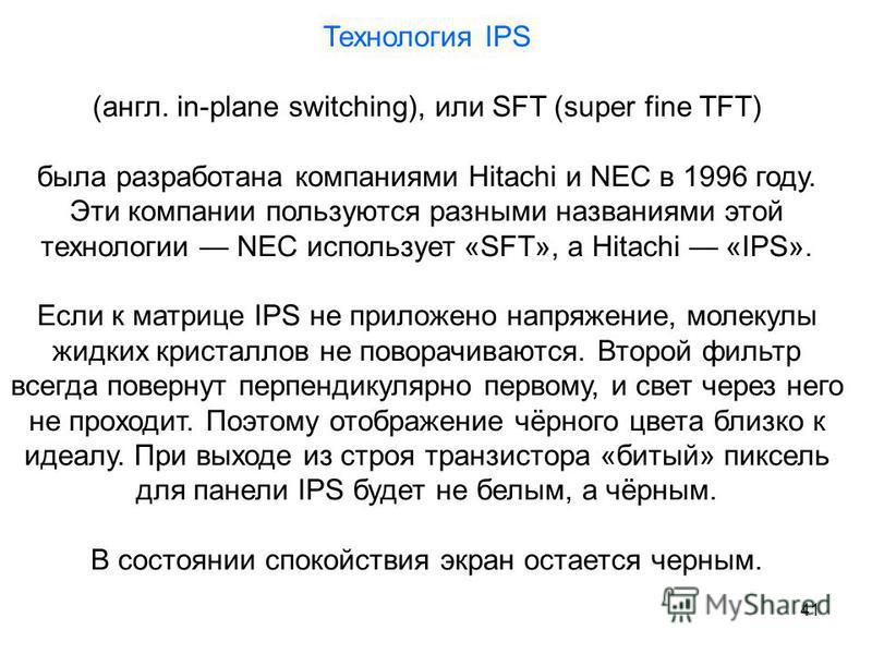 41 Технология IPS (англ. in-plane switching), или SFT (super fine TFT) была разработана компаниями Hitachi и NEC в 1996 году. Эти компании пользуются разными названиями этой технологии NEC использует «SFT», а Hitachi «IPS». Если к матрице IPS не прил