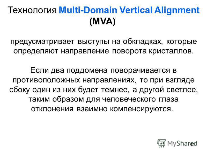 44 Технология Multi-Domain Vertical Alignment (MVA) предусматривает выступы на обкладках, которые определяют направление поворота кристаллов. Если два поддомена поворачивается в противоположных направлениях, то при взгляде сбоку один из них будет тем