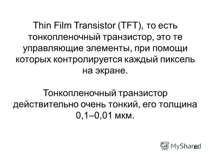 50 Thin Film Transistor (TFT), то есть тонкопленочный транзистор, это те управляющие элементы, при помощи которых контролируется каждый пиксель на экране. Тонкопленочный транзистор действительно очень тонкий, его толщина 0,1–0,01 мкм.