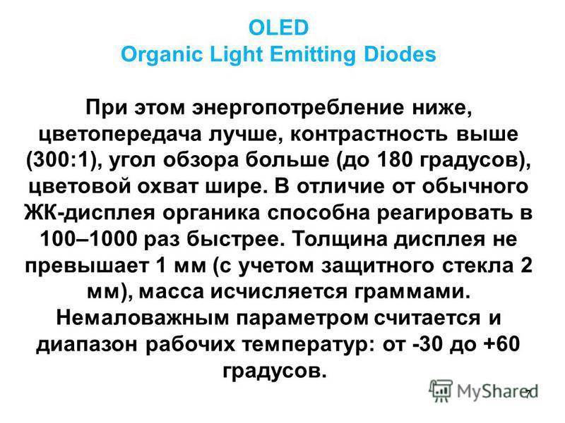 7 OLED Organic Light Emitting Diodes При этом энергопотребление ниже, цветопередача лучше, контрастность выше (300:1), угол обзора больше (до 180 градусов), цветовой охват шире. В отличие от обычного ЖК-дисплея органика способна реагировать в 100–100