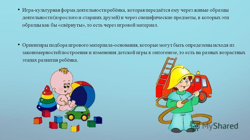 Игра-культурная форма деятельности ребёнка, которая передаётся ему через жевые образцы деятельности (взрослого и старших друзей) и через специфические предметы, в которых эти образцы как бы «свёрнуты», то есть через игровой материял. Ориентиры подбор