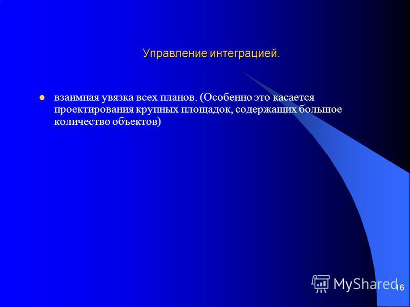 16 Управление интеграцией. взаимная увязка всех планов. (Особенно это касается проектирования крупных площадок, содержащих большое количество объектов)