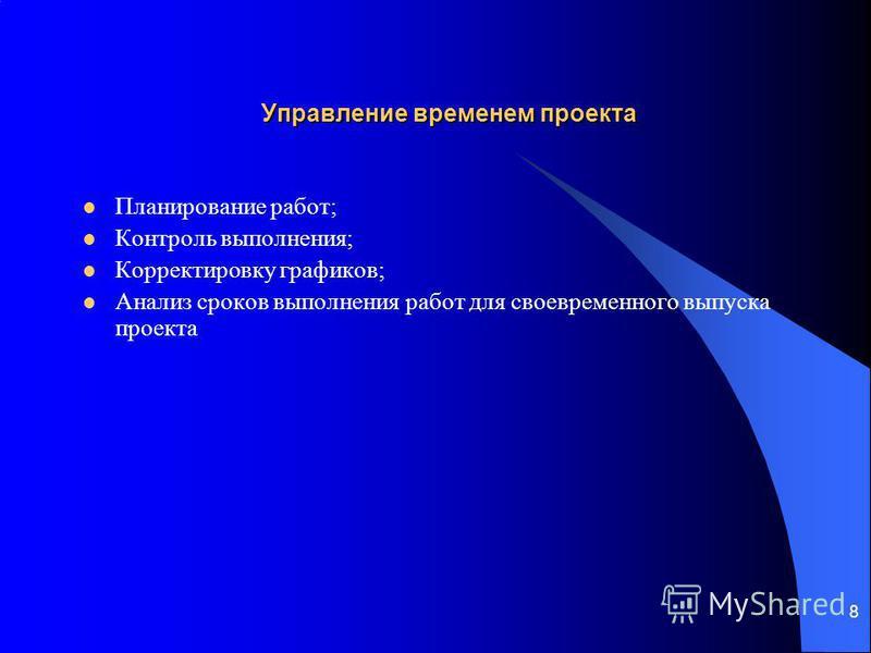 8 Управление временем проекта Планирование работ; Контроль выполнения; Корректировку графиков; Анализ сроков выполнения работ для своевременного выпуска проекта