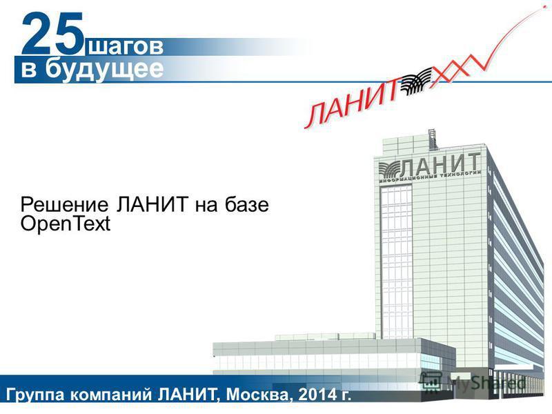 Решение ЛАНИТ на базе OpenText Группа компаний ЛАНИТ, Москва, 2014 г. 25 шагов в будущее