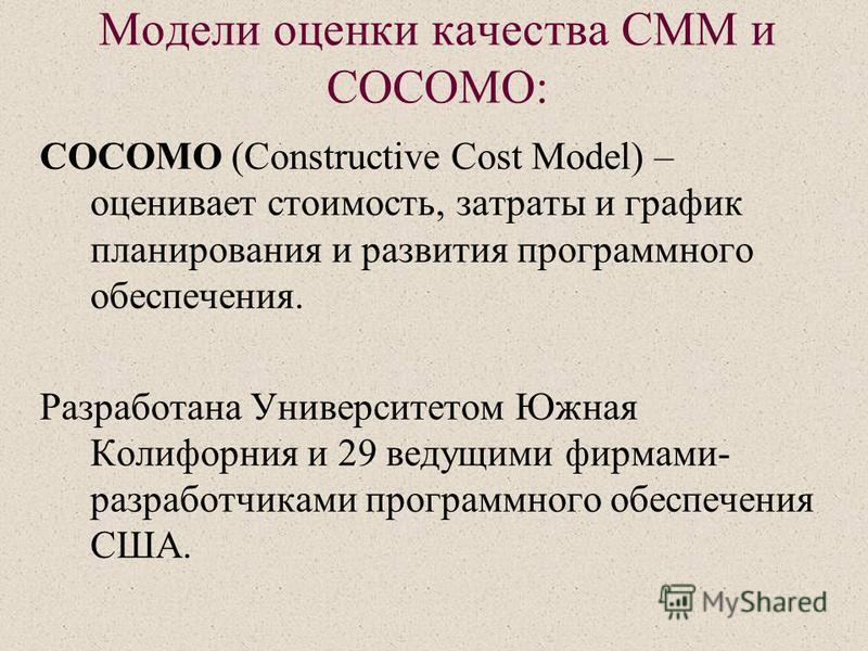 Модели оценки качества СMM и COCOMO: COCOMO (Constructive Cost Model) – оценивает стоимость, затраты и график планирования и развития программного обеспечения. Разработана Университетом Южная Колифорния и 29 ведущими фирмами- разработчиками программн