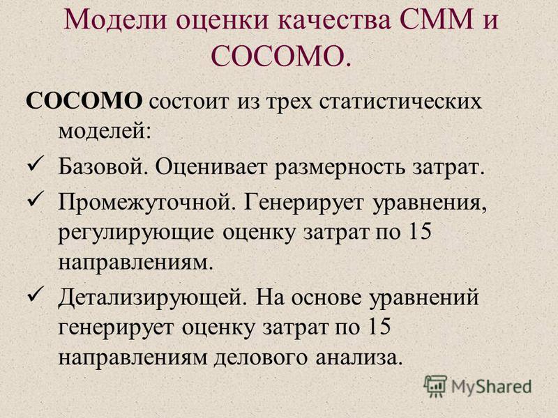 Модели оценки качества СMM и COCOMO. COCOMO состоит из трех статистических моделей: Базовой. Оценивает размерность затрат. Промежуточной. Генерирует уравнения, регулирующие оценку затрат по 15 направлениям. Детализирующей. На основе уравнений генерир