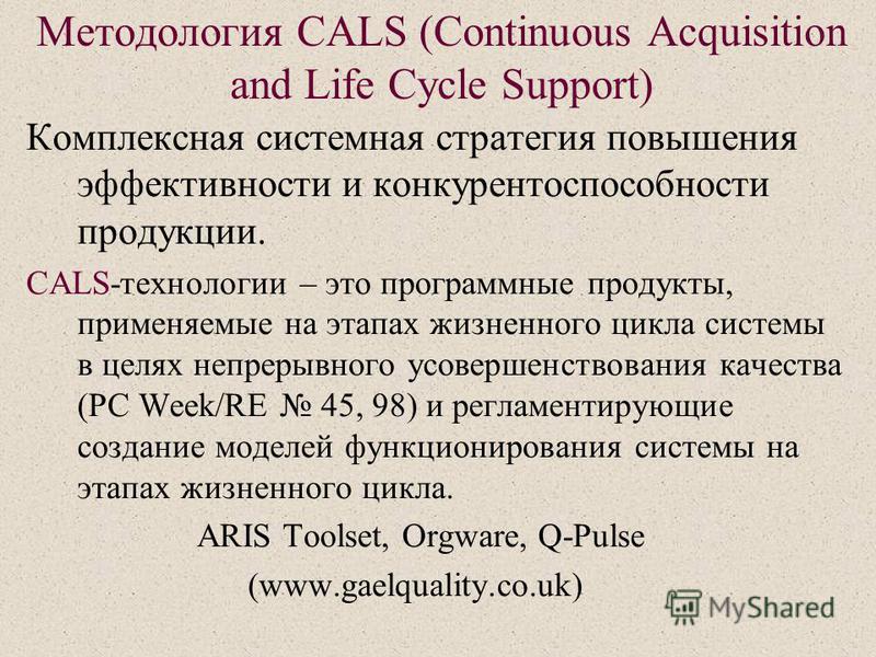Методология CALS (Continuous Acquisition and Life Cycle Support) Комплексная системная стратегия повышения эффективности и конкурентоспособности продукции. CALS-технологии – это программные продукты, применяемые на этапах жизненного цикла системы в ц