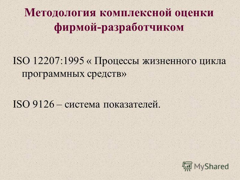 Методология комплексной оценки фирмой-разработчиком ISO 12207:1995 « Процессы жизненного цикла программных средств» ISO 9126 – система показателей.