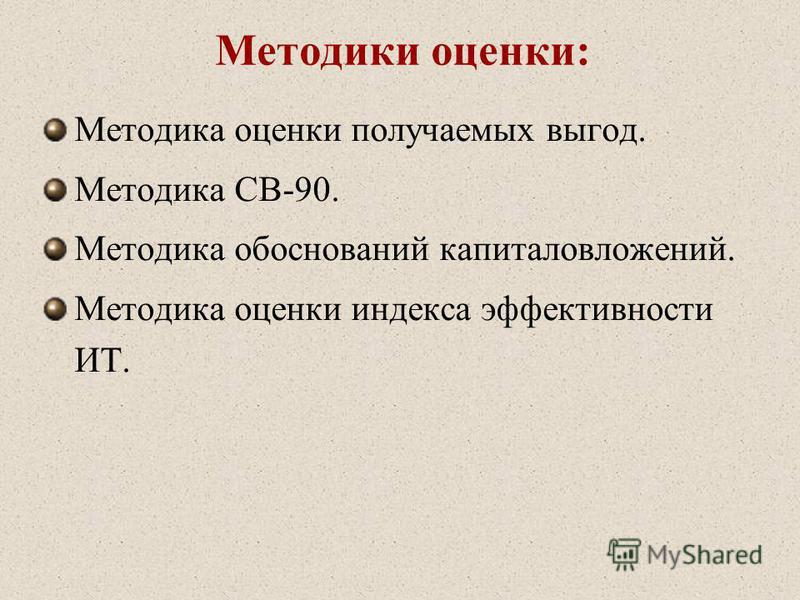 Методики оценки: Методика оценки получаемых выгод. Методика CВ-90. Методика обоснований капиталовложений. Методика оценки индекса эффективности ИТ.