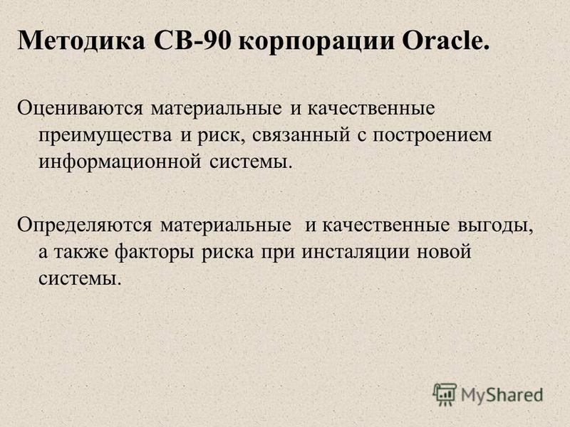 Методика CВ-90 корпорации Oracle. Оцениваются материальные и качественные преимущества и риск, связанный с построением информационной системы. Определяются материальные и качественные выгоды, а также факторы риска при инсталляции новой системы.