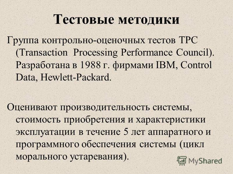 Тестовые методики Группа контрольно-оценочных тестов TPC (Transaction Processing Performance Council). Разработана в 1988 г. фирмами IBM, Control Data, Hewlett-Packard. Оценивают производительность системы, стоимость приобретения и характеристики экс