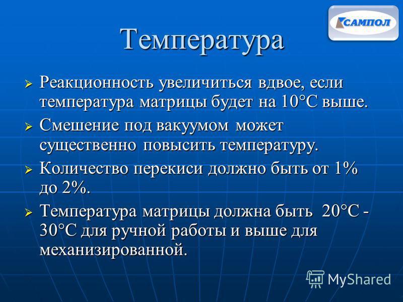 Температура Реакционность увеличиться вдвое, если температура матрицы будет на 10°C выше. Реакционность увеличиться вдвое, если температура матрицы будет на 10°C выше. Смешение под вакуумом может существенно повысить температуру. Смешение под вакуумо