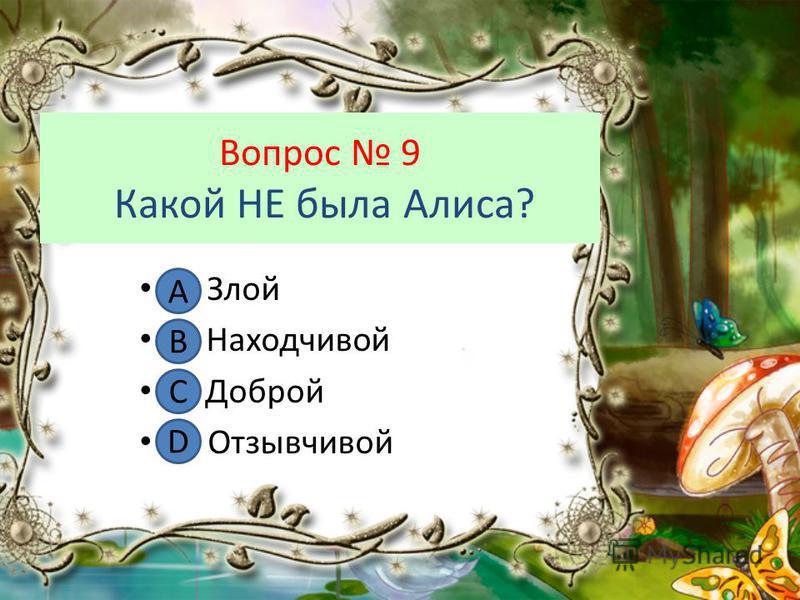 Вопрос 9 Какой НЕ была Алиса? А. Злой В. Находчивой С. Доброй D. Отзывчивой А В С D