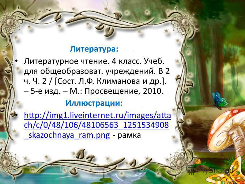 Литература: Литературное чтение. 4 класс. Учеб. для общеобразоват. учреждений. В 2 ч. Ч. 2 / [Сост. Л.Ф. Климанова и др.]. – 5-е изд. – М.: Просвещение, 2010. Иллюстрации: http://img1.liveinternet.ru/images/atta ch/c/0/48/106/48106563_1251534908 _ska
