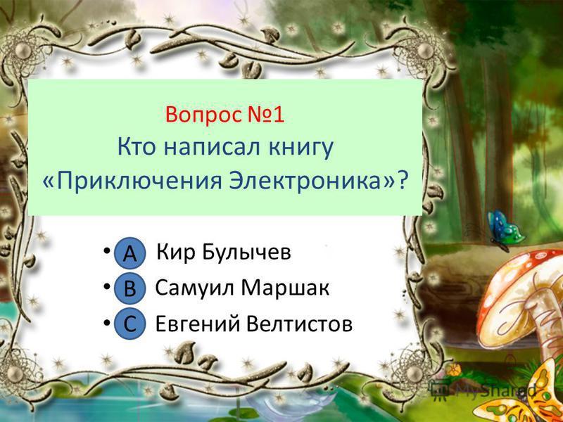 Вопрос 1 Кто написал книгу «Приключения Электроника»? А. Кир Булычев В. Самуил Маршак С. Евгений Велтистов А В С