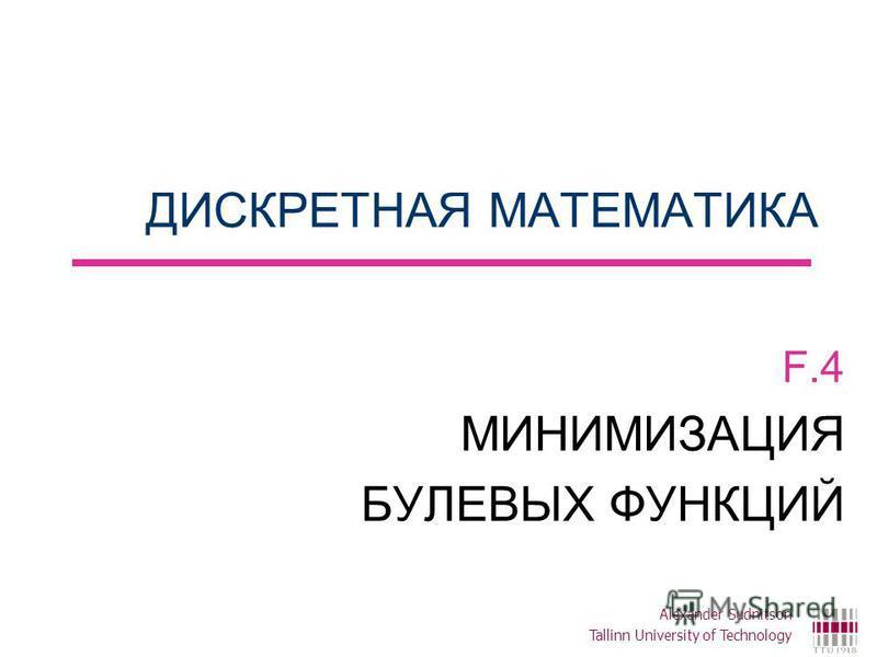 ДИСКРЕТНАЯ МАТЕМАТИКА F.4 МИНИМИЗАЦИЯ БУЛЕВЫХ ФУНКЦИЙ Alexander Sudnitson Tallinn University of Technology