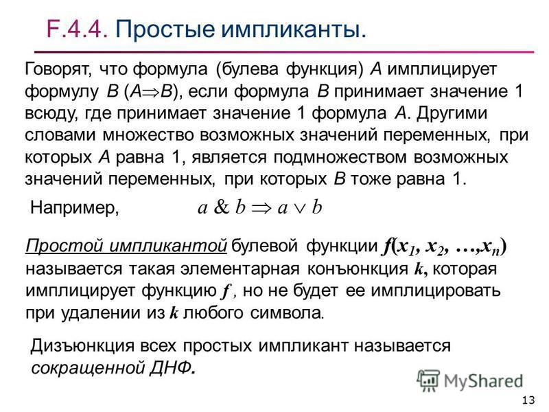 13 F.4.4. Простые импликанты. Говорят, что формула (булева фонкция) А имплицирует формулу В (А В), если формула В принимает значение 1 всюду, где принимает значение 1 формула А. Другими словами множество возможных значений переменных, при которых А р