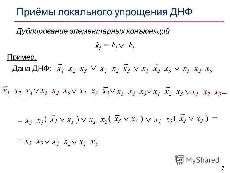 7 Приёмы локального упрощения ДНФ Дублирование элементарных конъюнкций k i = k i k i Пример. x 1 x 2 x 3 Дана ДНФ: = x 2 x 3 x 1 x 2 x 1 x 3 x 1 x 2 x 3 x 1 x 2 x 3 x 1 x 2 x 3 = ( x 1 x 2 x 3 x1 )x1 ) ( x 3 x 1 x 2 x3 )x3 ) ( x 2 x 1 x 3 x2 )x2 ) =