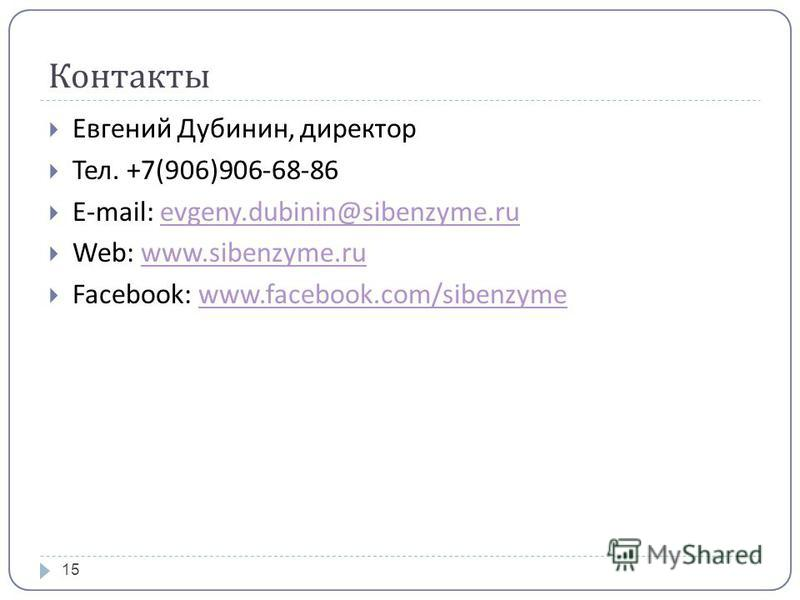Контакты Евгений Дубинин, директор Тел. +7(906)906-68-86 E-mail: evgeny.dubinin@sibenzyme.ruevgeny.dubinin@sibenzyme.ru Web: www.sibenzyme.ruwww.sibenzyme.ru Facebook: www.facebook.com/sibenzymewww.facebook.com/sibenzyme 15