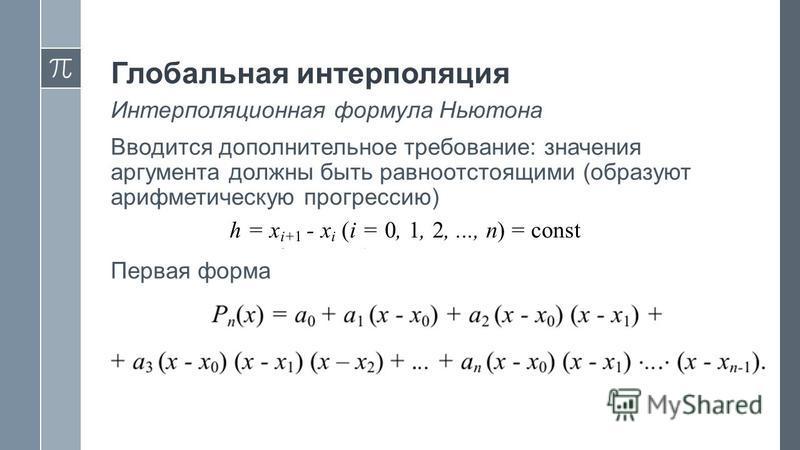 Интерполяционная формула Ньютона Вводится дополнительное требование: значения аргумента должны быть равноотстоящими (образуют арифметическую прогрессию) Первая форма