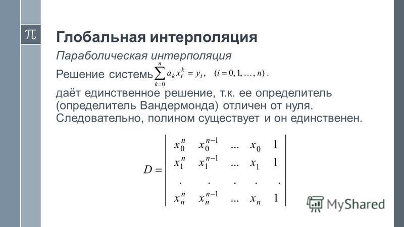 Параболическая интерполяция Решение системы даёт единственное решение, т.к. ее определитель (определитель Вандермонда) отличен от нуля. Следовательно, полином существует и он единственен.