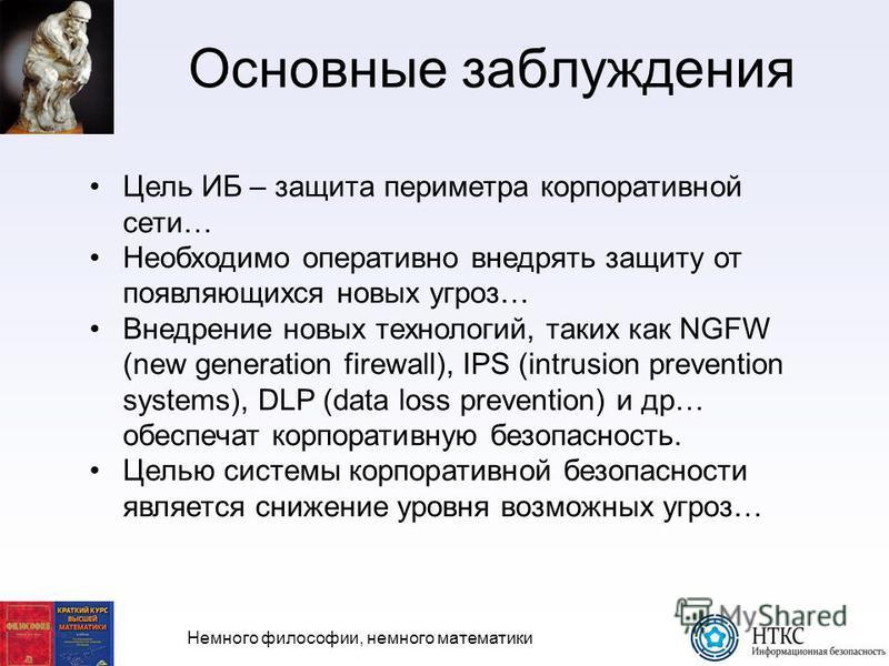 Немного философии, немного математики Основные заблуждения Цель ИБ – защита периметра корпоративной сети… Необходимо оперативно внедрять защиту от появляющихся новых угроз… Внедрение новых технологий, таких как NGFW (new generation firewall), IPS (in